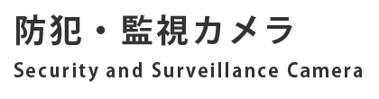 防犯・監視カメラ Security and Surveillance Camera